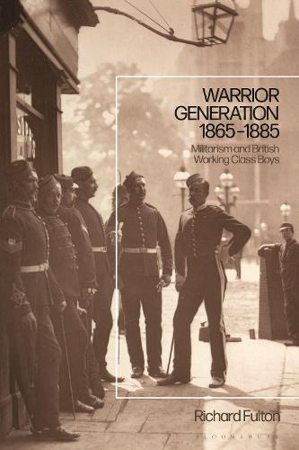 Warrior Generation 1865-1885: Militarism and British Working Class Boys (Hardback)