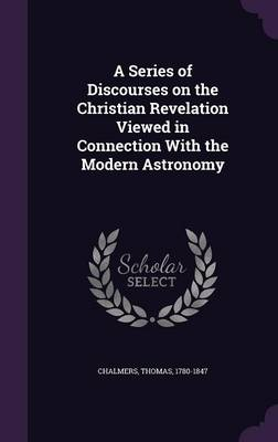 A Series of Discourses on the Christian Revelation Viewed in Connection with the Modern Astronomy (Hardback)