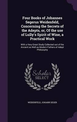 Four Books of Johannes Segerus Weidenfeld, Concerning the Secrets of the Adepts, Or, of the Use of Lully's Spirit of Wine, a Practical Work: With a Very Great Study Collected Out of the Ancient as Well as Modern Fathers of Adept Philosophy (Hardback)