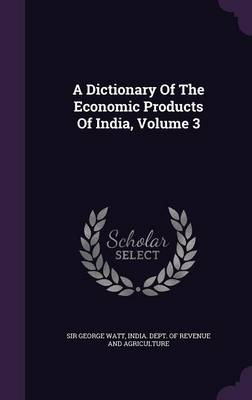 A Dictionary of the Economic Products of India, Volume 3 (Hardback)