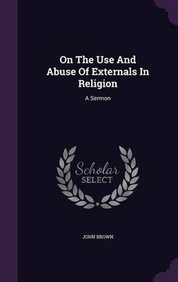On the Use and Abuse of Externals in Religion: A Sermon (Hardback)