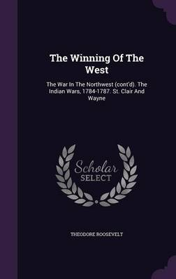 The Winning of the West: The War in the Northwest (Cont'd). the Indian Wars, 1784-1787. St. Clair and Wayne (Hardback)