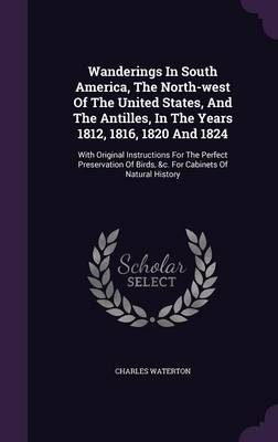 Wanderings in South America, the North-West of the United States, and the Antilles, in the Years 1812, 1816, 1820 and 1824: With Original Instructions for the Perfect Preservation of Birds, &C. for Cabinets of Natural History (Hardback)