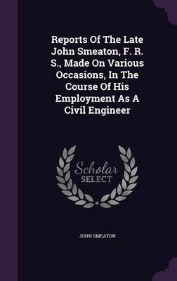 Reports of the Late John Smeaton, F. R. S., Made on Various Occasions, in the Course of His Employment as a Civil Engineer (Hardback)