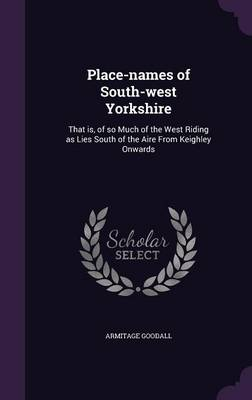Place-Names of South-West Yorkshire: That Is, of So Much of the West Riding as Lies South of the Aire from Keighley Onwards (Hardback)