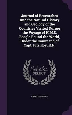 Journal of Researches Into the Natural History and Geology of the Countries Visited During the Voyage of H.M.S. Beagle Round the World, Under the Command of Capt. Fitz Roy, R.N. (Hardback)