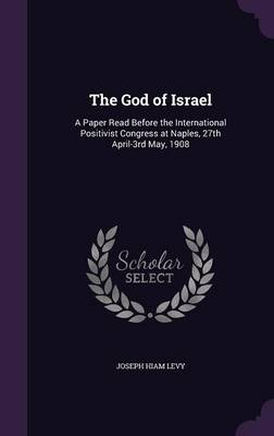 The God of Israel: A Paper Read Before the International Positivist Congress at Naples, 27th April-3rd May, 1908 (Hardback)