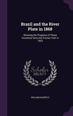 Brazil and the River Plate in 1868: Showing the Progress of Those Countries Since His Former Visit in 1853 (Hardback)