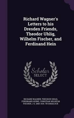 Richard Wagner's Letters to His Dresden Friends, Theodor Uhlig, Wilhelm Fischer, and Ferdinand Hein (Hardback)