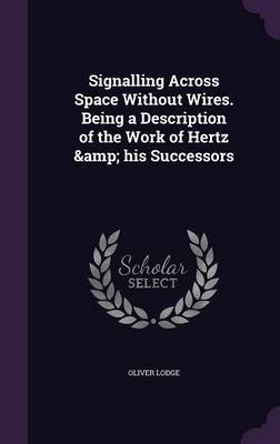 Signalling Across Space Without Wires. Being a Description of the Work of Hertz & His Successors (Hardback)