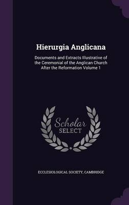Hierurgia Anglicana: Documents and Extracts Illustrative of the Ceremonial of the Anglican Church After the Reformation Volume 1 (Hardback)