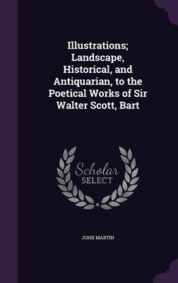 Illustrations; Landscape, Historical, and Antiquarian, to the Poetical Works of Sir Walter Scott, Bart (Hardback)