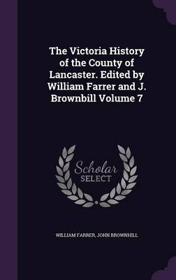 The Victoria History of the County of Lancaster. Edited by William Farrer and J. Brownbill Volume 7 (Hardback)