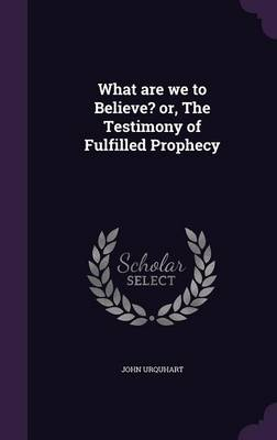 What Are We to Believe? Or, the Testimony of Fulfilled Prophecy (Hardback)