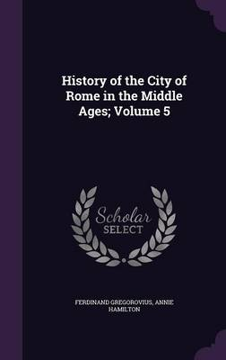 History of the City of Rome in the Middle Ages; Volume 5 (Hardback)