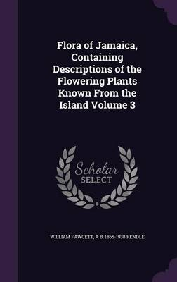Flora of Jamaica, Containing Descriptions of the Flowering Plants Known from the Island Volume 3 (Hardback)