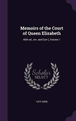 Memoirs of the Court of Queen Elizabeth: 46th Ed., REV. and Corr (, Volume 1 (Hardback)