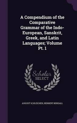 A Compendium of the Comparative Grammar of the Indo-European, Sanskrit, Greek, and Latin Languages; Volume PT. 1 (Hardback)