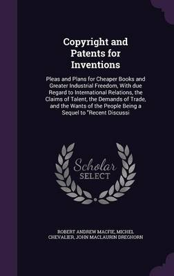 Copyright and Patents for Inventions: Pleas and Plans for Cheaper Books and Greater Industrial Freedom, with Due Regard to International Relations, the Claims of Talent, the Demands of Trade, and the Wants of the People Being a Sequel to Recent Discussi (Hardback)