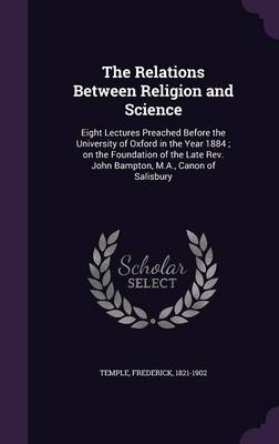 The Relations Between Religion and Science: Eight Lectures Preached Before the University of Oxford in the Year 1884; On the Foundation of the Late REV. John Bampton, M.A., Canon of Salisbury (Hardback)