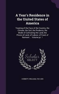 A Year's Residence in the United States of America: Treating of the Face of the Country, the Climate, the Soil, the Products, the Mode of Cultivating the Land, the Prices of Land, of Labour, of Food, of Raiment ... Volume PT. 1 (Hardback)