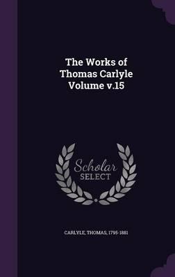 The Works of Thomas Carlyle Volume V.15 (Hardback)