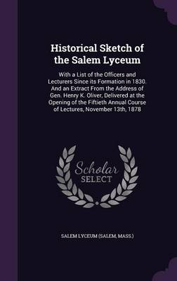 Historical Sketch of the Salem Lyceum: With a List of the Officers and Lecturers Since Its Formation in 1830. and an Extract from the Address of Gen. Henry K. Oliver, Delivered at the Opening of the Fiftieth Annual Course of Lectures, November 13th, 1878 (Hardback)