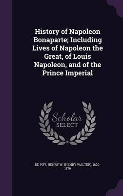 History of Napoleon Bonaparte; Including Lives of Napoleon the Great, of Louis Napoleon, and of the Prince Imperial (Hardback)