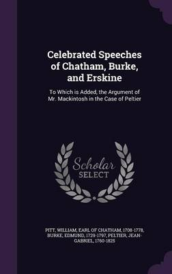 Celebrated Speeches of Chatham, Burke, and Erskine: To Which Is Added, the Argument of Mr. Mackintosh in the Case of Peltier (Hardback)
