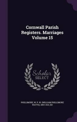 Cornwall Parish Registers. Marriages Volume 15 (Hardback)