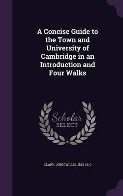 A Concise Guide to the Town and University of Cambridge in an Introduction and Four Walks (Hardback)