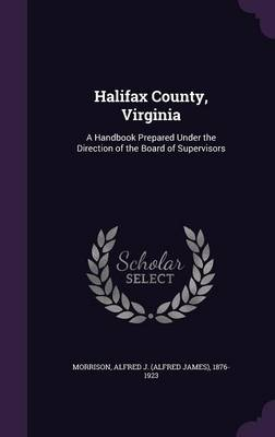 Halifax County, Virginia: A Handbook Prepared Under the Direction of the Board of Supervisors (Hardback)