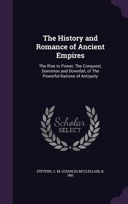 The History and Romance of Ancient Empires: The Rise to Power, the Conquest, Dominion and Downfall, of the Powerful Nations of Antiquity (Hardback)