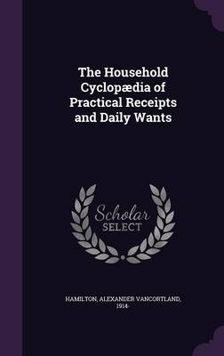 The Household Cyclopaedia of Practical Receipts and Daily Wants (Hardback)