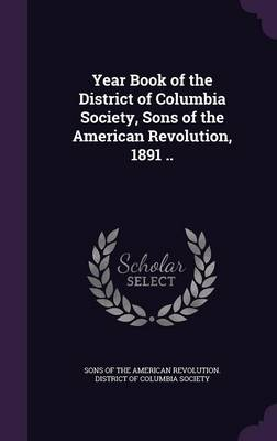 Year Book of the District of Columbia Society, Sons of the American Revolution, 1891 .. (Hardback)