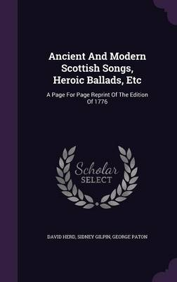 Ancient and Modern Scottish Songs, Heroic Ballads, Etc: A Page for Page Reprint of the Edition of 1776 (Hardback)