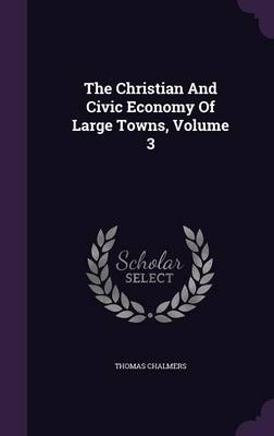 The Christian and Civic Economy of Large Towns, Volume 3 (Hardback)