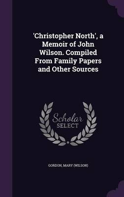 'Christopher North', a Memoir of John Wilson. Compiled from Family Papers and Other Sources (Hardback)