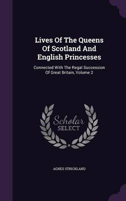Lives of the Queens of Scotland and English Princesses: Connected with the Regal Succession of Great Britain, Volume 2 (Hardback)