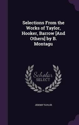 Selections from the Works of Taylor, Hooker, Barrow [And Others] by B. Montagu (Hardback)