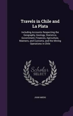 Travels in Chile and La Plata: Including Accounts Respecting the Geography, Geology, Statistics, Government, Finances, Agriculture, Manners, and Customs, and the Mining Operations in Chile (Hardback)