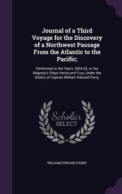 Journal of a Third Voyage for the Discovery of a Northwest Passage from the Atlantic to the Pacific;: Performed in the Years 1824-25, in His Majesty's Ships Hecla and Fury, Under the Orders of Captain William Edward Parry, (Hardback)