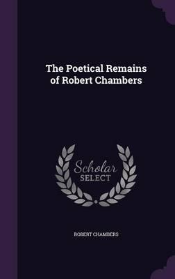 The Poetical Remains of Robert Chambers (Hardback)
