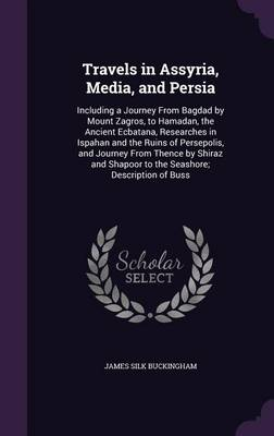 Travels in Assyria, Media, and Persia: Including a Journey from Bagdad by Mount Zagros, to Hamadan, the Ancient Ecbatana, Researches in Ispahan and the Ruins of Persepolis, and Journey from Thence by Shiraz and Shapoor to the Seashore; Description of Buss (Hardback)