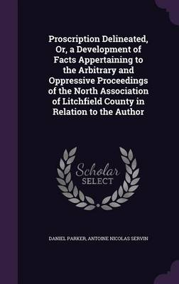 Proscription Delineated, Or, a Development of Facts Appertaining to the Arbitrary and Oppressive Proceedings of the North Association of Litchfield County in Relation to the Author (Hardback)