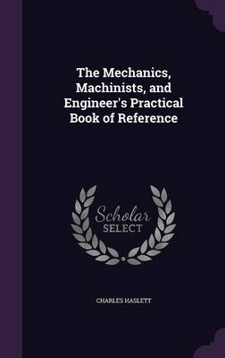 The Mechanics, Machinists, and Engineer's Practical Book of Reference (Hardback)