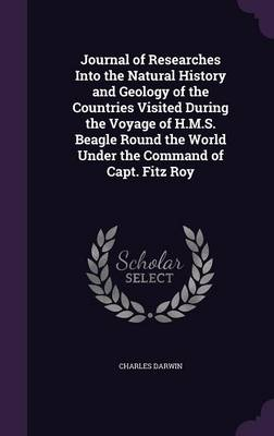 Journal of Researches Into the Natural History and Geology of the Countries Visited During the Voyage of H.M.S. Beagle Round the World Under the Command of Capt. Fitz Roy (Hardback)