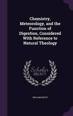 Chemistry, Meteorology, and the Function of Digestion, Considered with Reference to Natural Theology (Hardback)
