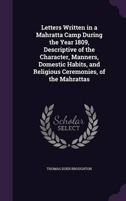 Letters Written in a Mahratta Camp During the Year 1809, Descriptive of the Character, Manners, Domestic Habits, and Religious Ceremonies, of the Mahrattas (Hardback)