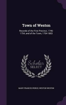 Town of Weston: Records of the First Precinct, 1746-1754, and of the Town, 1754-1803 (Hardback)